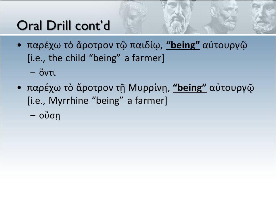 Oral Drill cont'd παρέχω τὸ ἄροτρον τῷ παιδίῳ, being αὐτουργῷ [i.e., the child being a farmer] ὄντι.